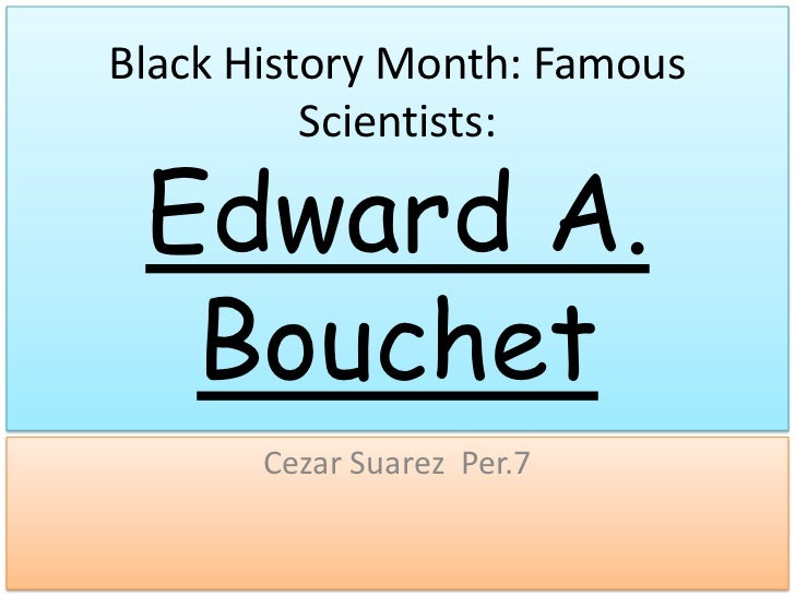 Black History Month: Famous          Scientists: Edward A.  Bouchet       Cezar Suarez Per.7