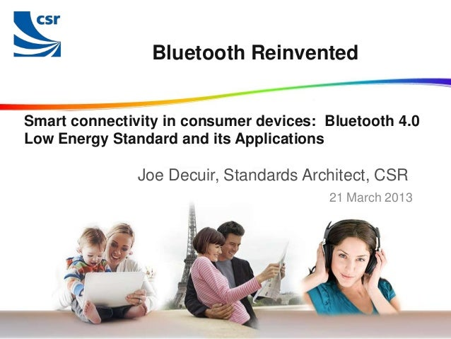 Bluetooth ReinventedSmart connectivity in consumer devices: Bluetooth 4.0Low Energy Standard and its Applications         ...