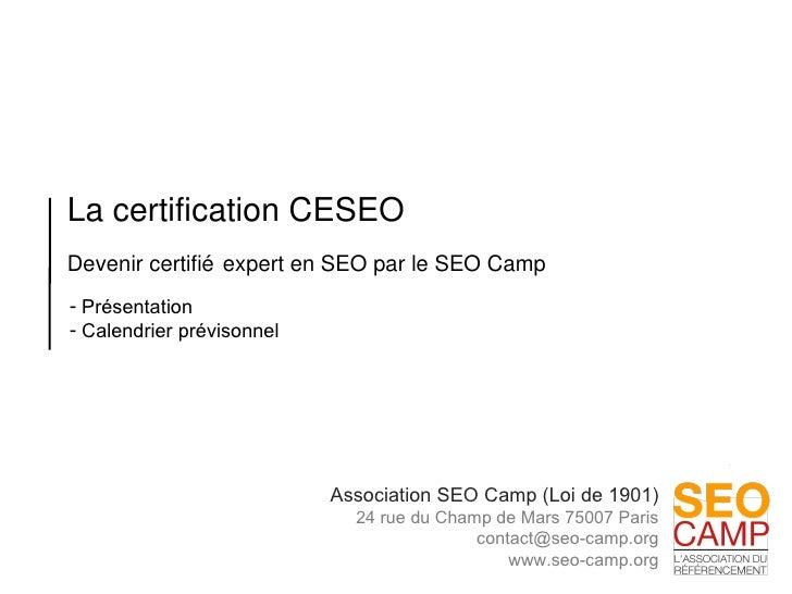 La certification CESEO Devenir certifié expert en SEO par le SEO Camp  <ul><li>Présentation </li></ul><ul><li>Calendrier p...