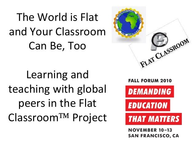 The World is Flat and Your Classroom Can Be, Too Learning and teaching with global peers in the Flat Classroom™ Project