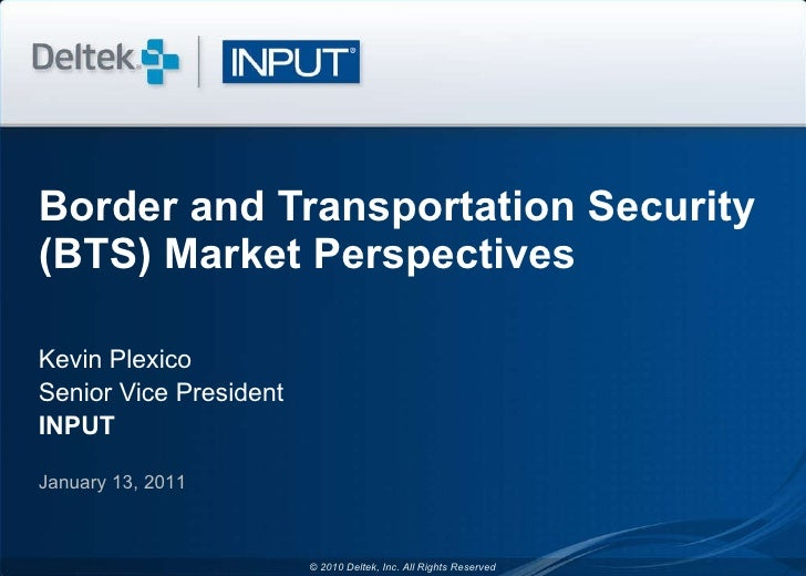 Border and Transportation Security (BTS) Market Perspectives Kevin Plexico Senior Vice President INPUT January 13, 2011