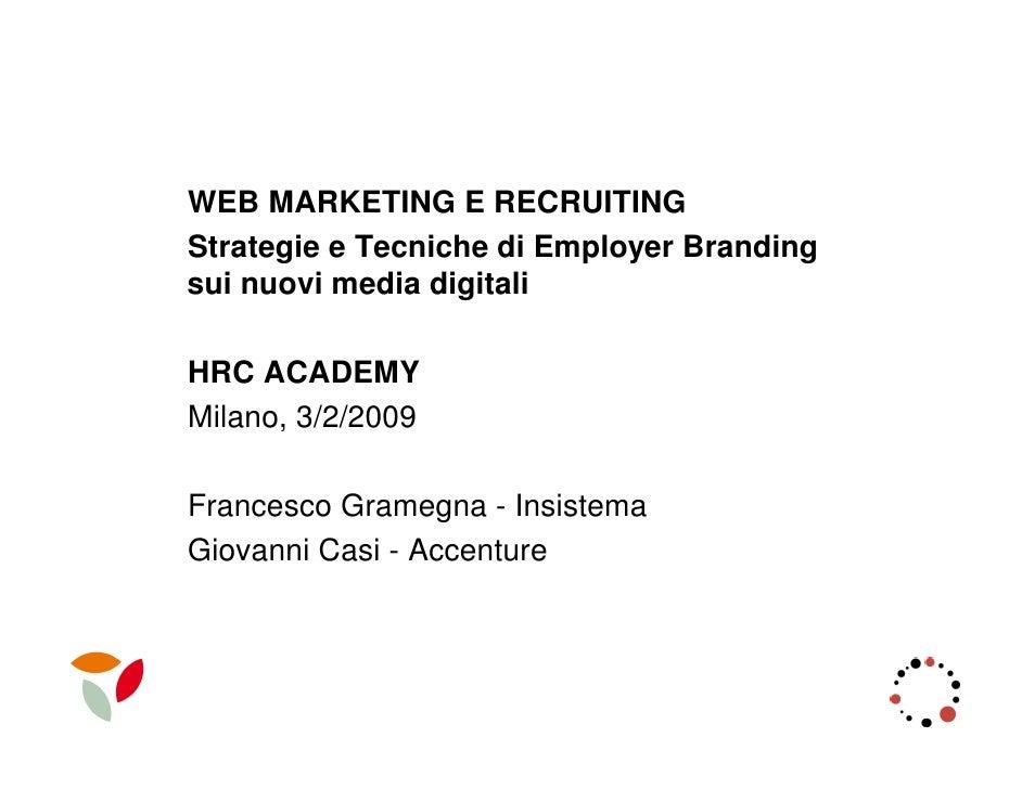 WEB MARKETING E RECRUITING Strategie e Tecniche di Employer Branding sui nuovi media digitali  HRC ACADEMY Milano, 3/2/200...