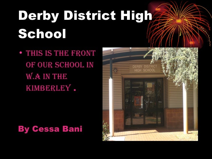 Derby District High School <ul><li>This is the front   of our school in   W.A in the   kimberley  . </li></ul><ul><li>By C...