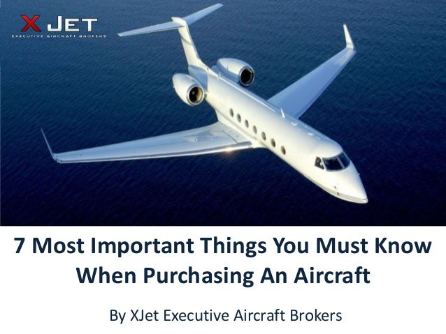7 Most Important Things You Must Know     When Purchasing An Aircraft        By XJet Executive Aircraft Brokers