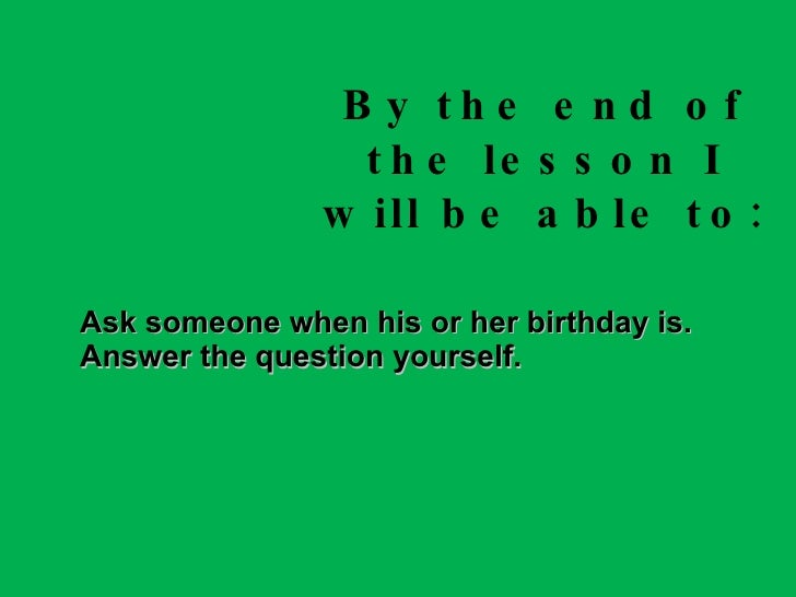 By the end of the lesson I will be able to: Ask someone when his or her birthday is. Answer the question yourself.