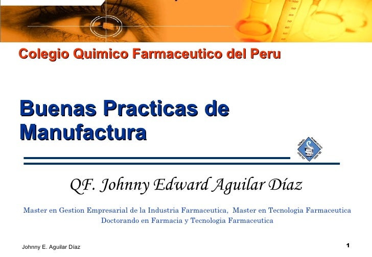Buenas Practicas de Manufactura Intro. Producción Colegio Quimico Farmaceutico del Peru QF. Johnny Edward Aguilar Díaz   M...