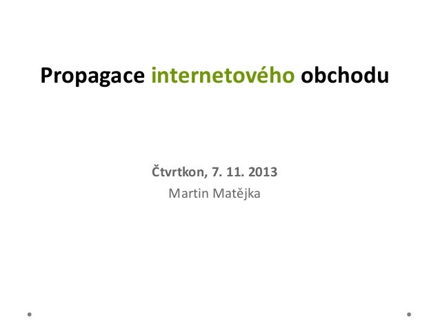 Propagace internetového obchodu  Čtvrtkon, 7. 11. 2013 Martin Matějka