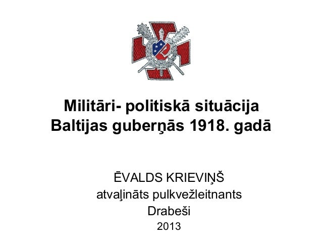 Militāri- politiskā situācija Baltijas guberņās 1918. gadā ĒVALDS KRIEVIŅŠ atvaļināts pulkvežleitnants Drabeši 2013