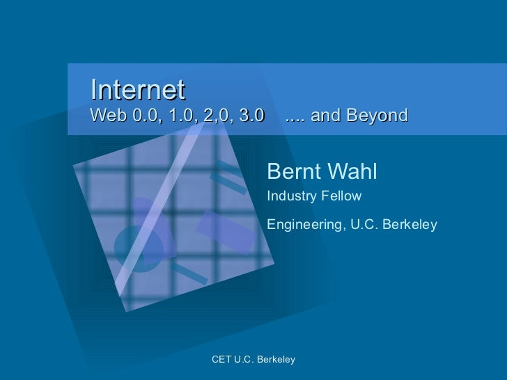 Internet  Web 0.0, 1.0, 2,0, 3.0  .... and Beyond Bernt Wahl Industry Fellow  Engineering, U.C. Berkeley   CET U.C. Berkel...