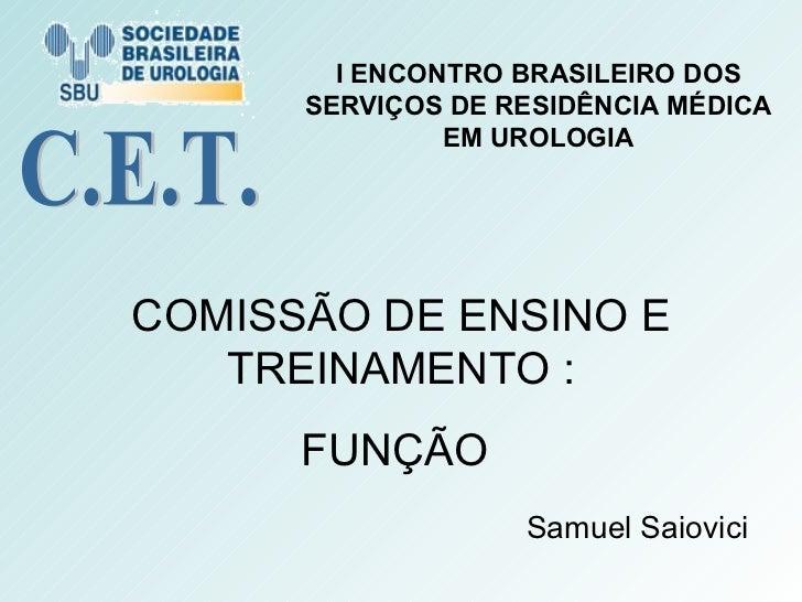 COMISSÃO DE ENSINO E TREINAMENTO : FUNÇÃO  Samuel Saiovici C.E.T. I ENCONTRO BRASILEIRO DOS SERVIÇOS DE RESIDÊNCIA MÉDICA ...