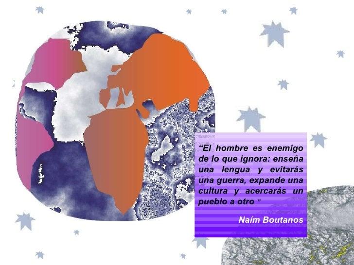 """"""" El hombre es enemigo de lo que ignora: enseña una lengua y evitarás una guerra, expande una cultura y acercarás un puebl..."""