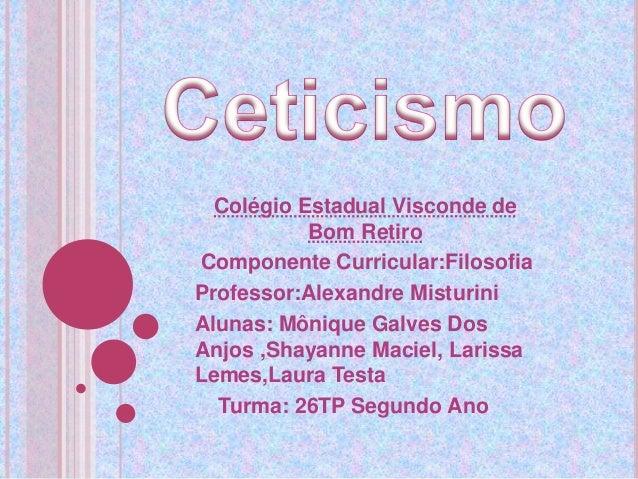 Colégio Estadual Visconde de Bom Retiro Componente Curricular:Filosofia Professor:Alexandre Misturini Alunas: Mônique Galv...