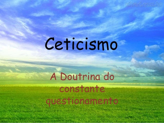 Ceticismo A Doutrina do constante questionamento