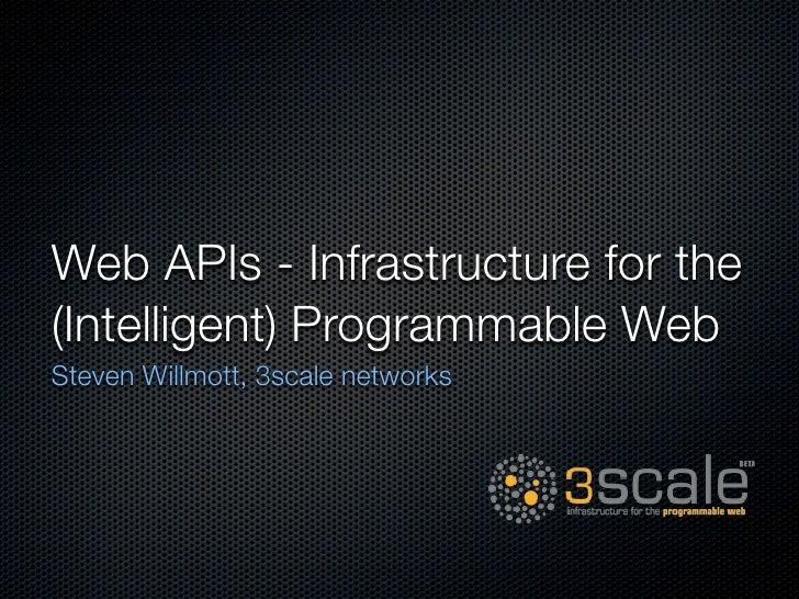 Web APIs - Infrastructure for the (Intelligent) Programmable Web Steven Willmott, 3scale networks