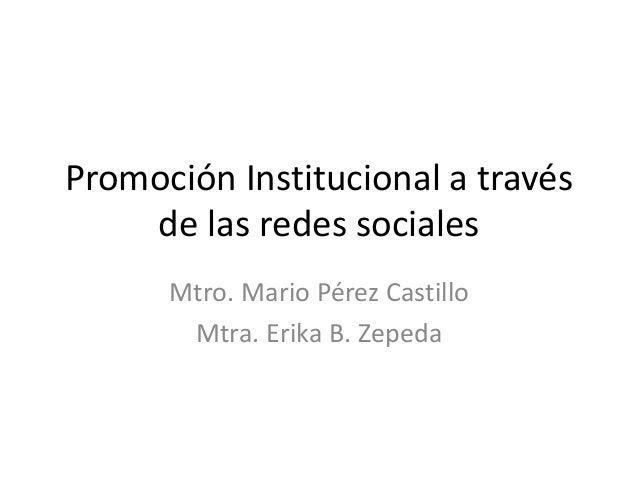 Promoción Institucional a través de las redes sociales Mtro. Mario Pérez Castillo Mtra. Erika B. Zepeda