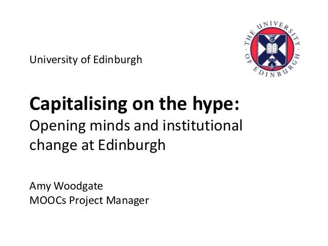 University of Edinburgh Capitalising on the hype: Opening minds and institutional change at Edinburgh Amy Woodgate MOOCs P...