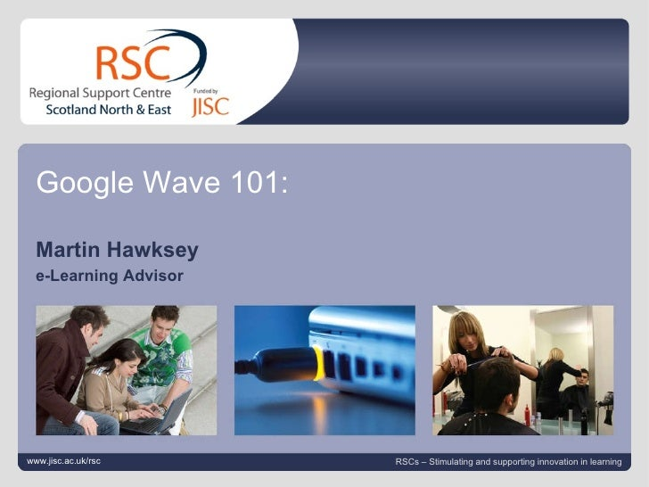 Google Wave March 5, 2010   |  slide  Google Wave 101: Martin Hawksey  e-Learning Advisor  www.jisc.ac.uk/rsc RSCs – Stimu...