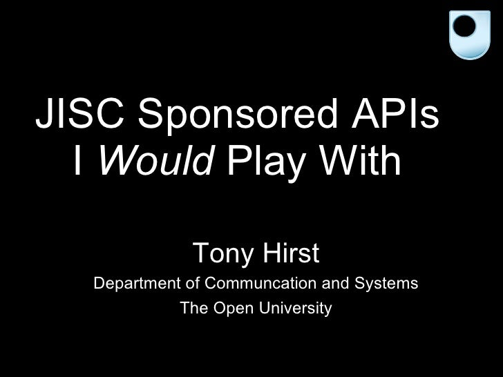 JISC Sponsored APIs I  Would  Play With Tony Hirst Department of Communcation and Systems The Open University