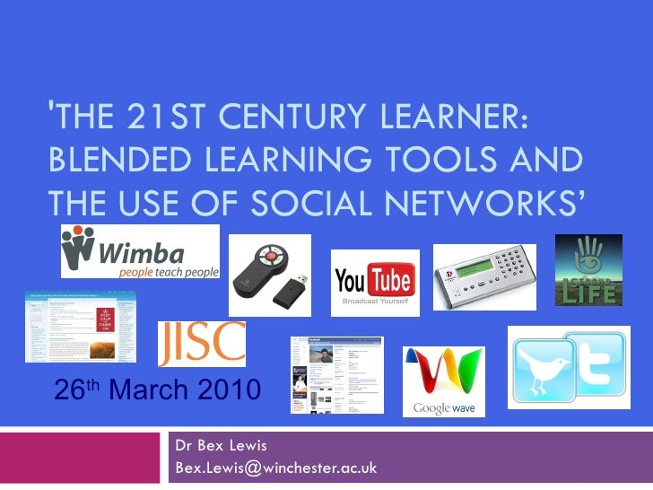 'THE 21ST CENTURY LEARNER: BLENDED LEARNING TOOLS AND THE USE OF SOCIAL NETWORKS' Dr Bex Lewis [email_address] 26 th  Marc...