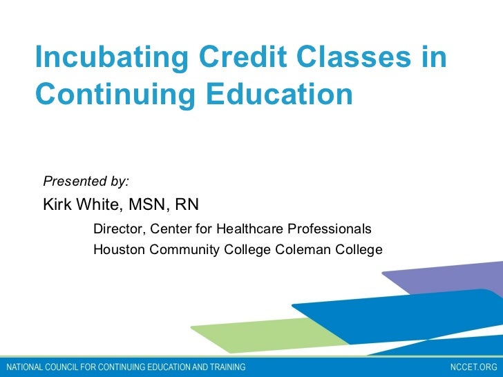 Incubating Credit Classes inContinuing EducationPresented by:Kirk White, MSN, RN       Director, Center for Healthcare Pro...