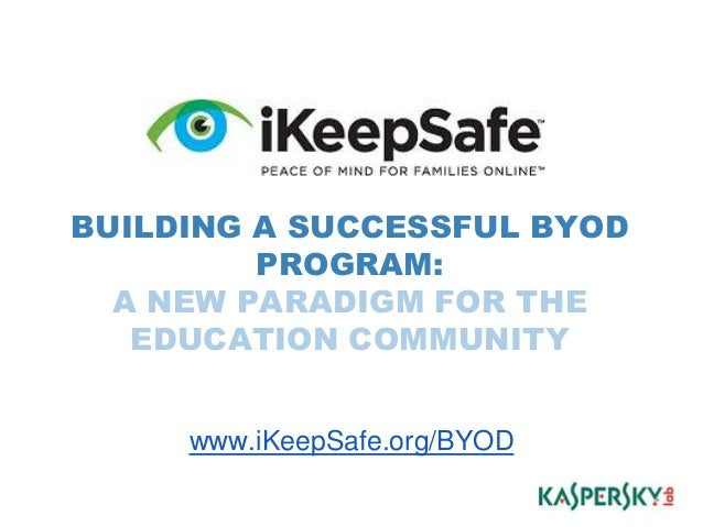 BUILDING A SUCCESSFUL BYOD PROGRAM: A NEW PARADIGM FOR THE EDUCATION COMMUNITY www.iKeepSafe.org/BYOD *