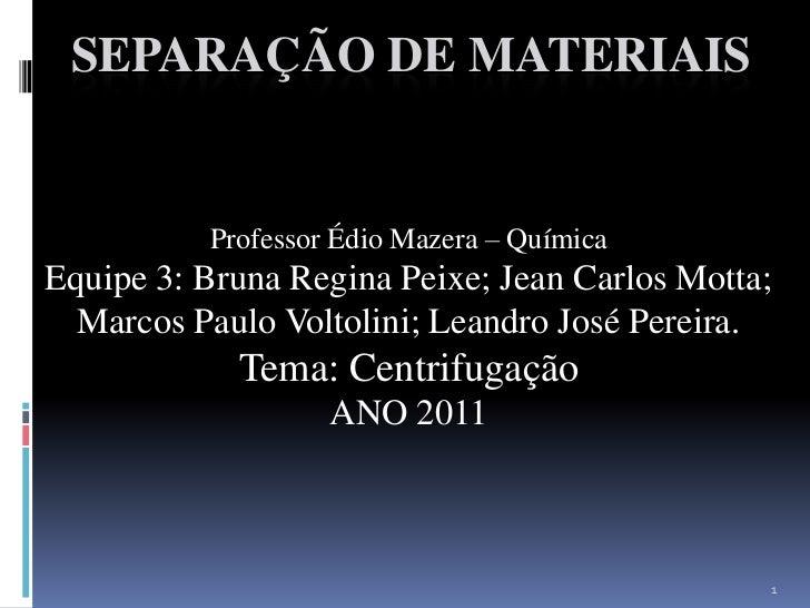 SEPARAÇÃO DE MATERIAIS<br />Professor Édio Mazera – Química<br />Equipe 3: Bruna Regina Peixe; Jean Carlos Motta;         ...