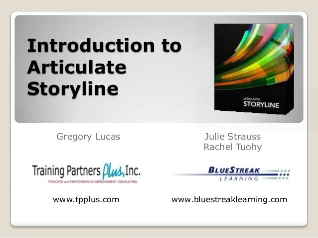 Introduction to Articulate Storyline Gregory Lucas Julie Strauss Rachel Tuohy www.bluestreaklearning.comwww.tpplus.com