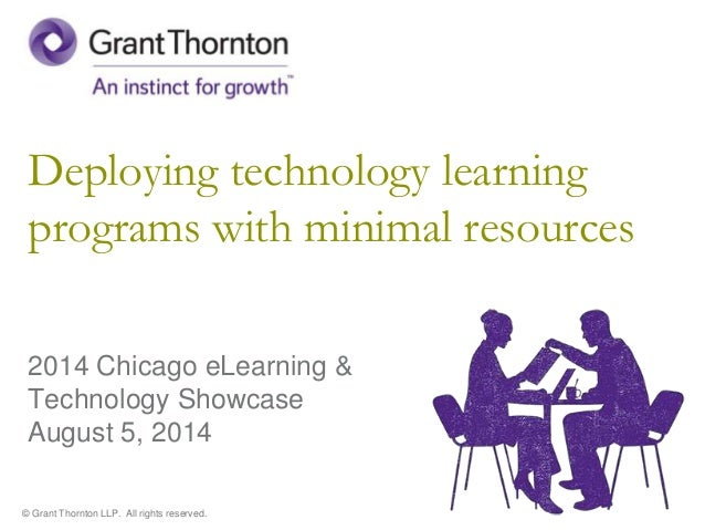 © Grant Thornton LLP. All rights reserved. Deploying technology learning programs with minimal resources 2014 Chicago eLea...