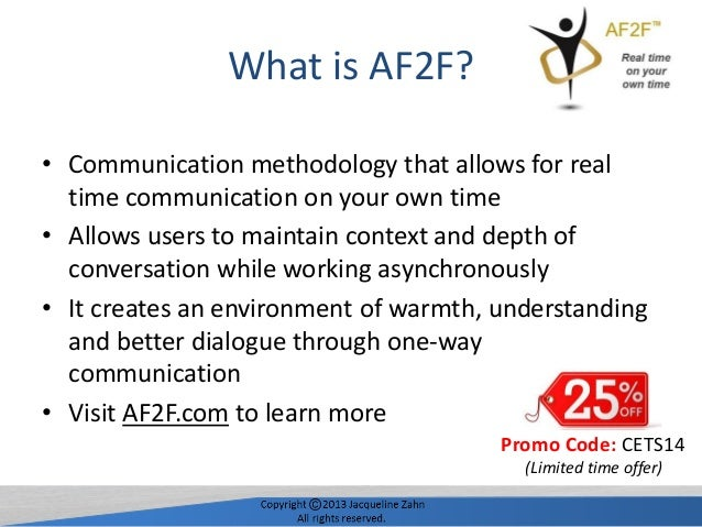 What is AF2F? • Communication methodology that allows for real time communication on your own time • Allows users to maint...