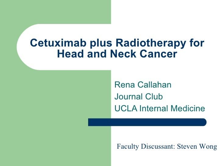 Cetuximab plus Radiotherapy for Head and Neck Cancer Rena Callahan Journal Club  UCLA Internal Medicine Faculty Discussant...