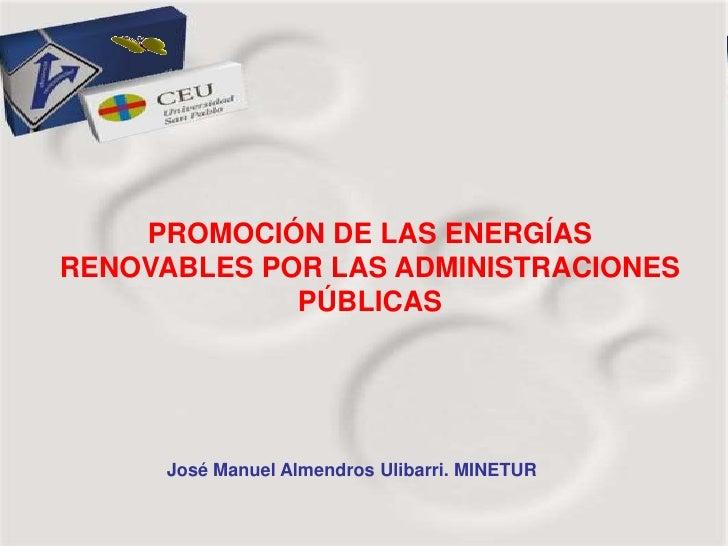 PROMOCIÓN DE LAS ENERGÍASRENOVABLES POR LAS ADMINISTRACIONES             PÚBLICAS      José Manuel Almendros Ulibarri. MIN...