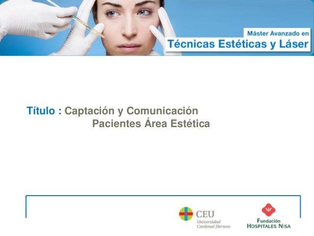 Máster Avanzado enTécnicas Estéticas y Láser               Curso 2012 - 2013 Título : Captación y Comunicación            ...