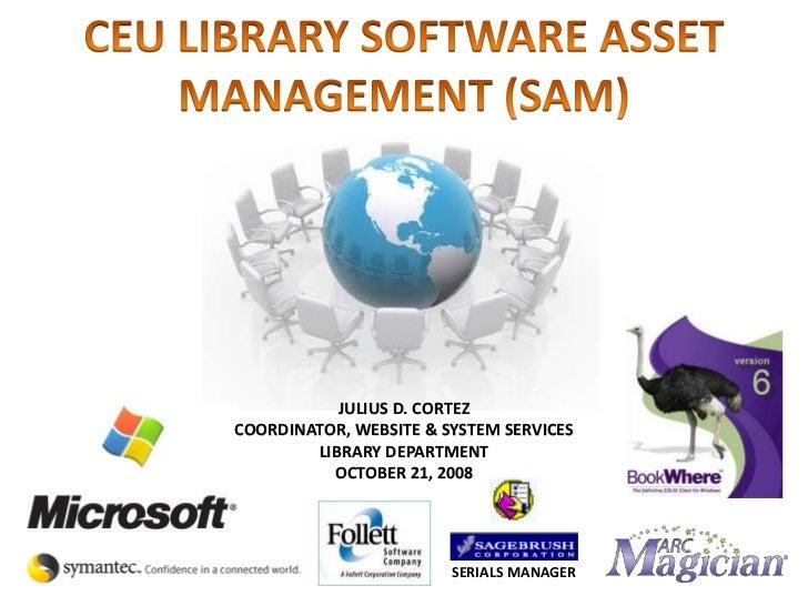 CEU LIBRARY SOFTWARE ASSET MANAGEMENT (SAM)<br />JULIUS D. CORTEZ<br />COORDINATOR, WEBSITE & SYSTEM SERVICES<br />LIBRARY...