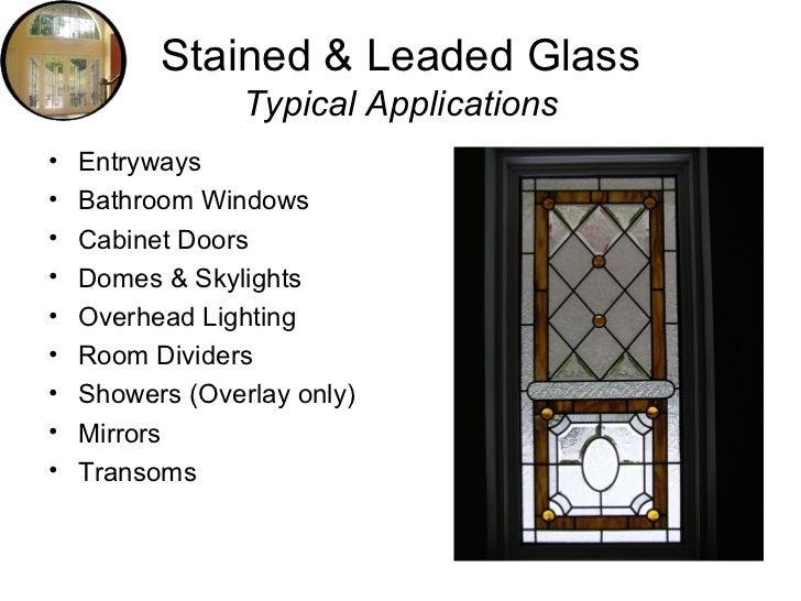 Stained & Leaded Glass Typical Applications <ul><li>Entryways </li></ul><ul><li>Bathroom Windows </li></ul><ul><li>Cabinet...