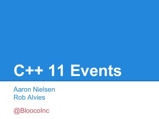 C++ 11 Events Aaron Nielsen Rob Alvies @BloocoInc