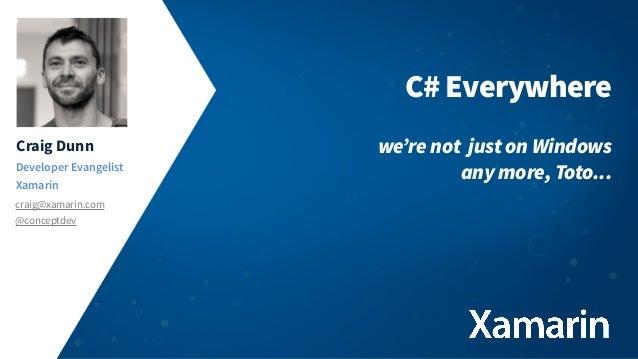 Craig Dunn Developer Evangelist Xamarin craig@xamarin.com @conceptdev C# Everywhere we're not just on Windows any more, To...
