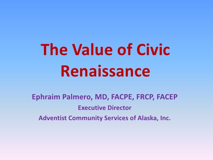The Value of Civic Renaissance <br />Ephraim Palmero, MD, FACPE, FRCP, FACEP<br />Executive Director<br />Adventist Commun...