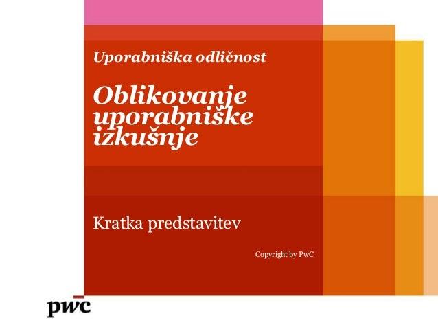 Uporabniška odličnostOblikovanjeuporabniškeizkušnjeKratka predstavitev                      Copyright by PwC