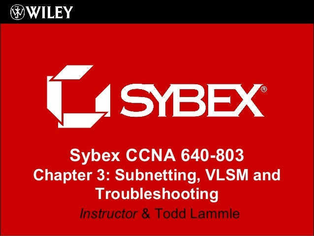 Sybex CCNA 640-803 Chapter 3: Subnetting, VLSM and Troubleshooting Instructor & Todd Lammle