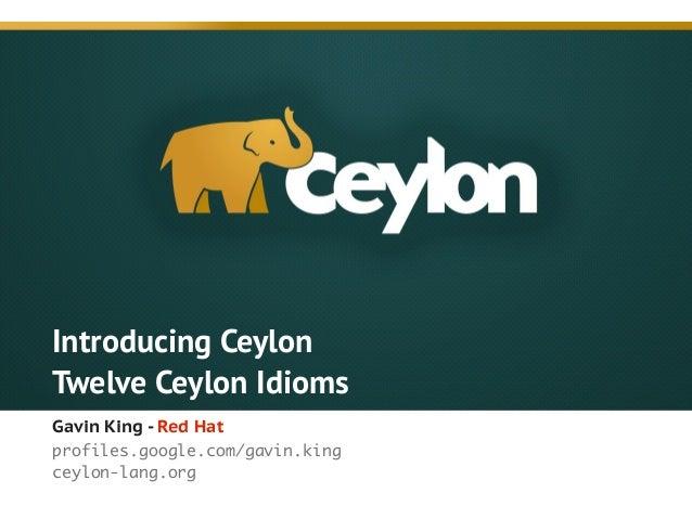 Introducing Ceylon Twelve Ceylon Idioms Gavin King - Red Hat profiles.google.com/gavin.king ceylon-lang.org !