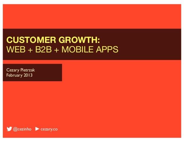 CUSTOMER GROWTH:WEB + B2B + MOBILE APPSCezary PietrzakFebruary 2013   @cezinho       cezary.co