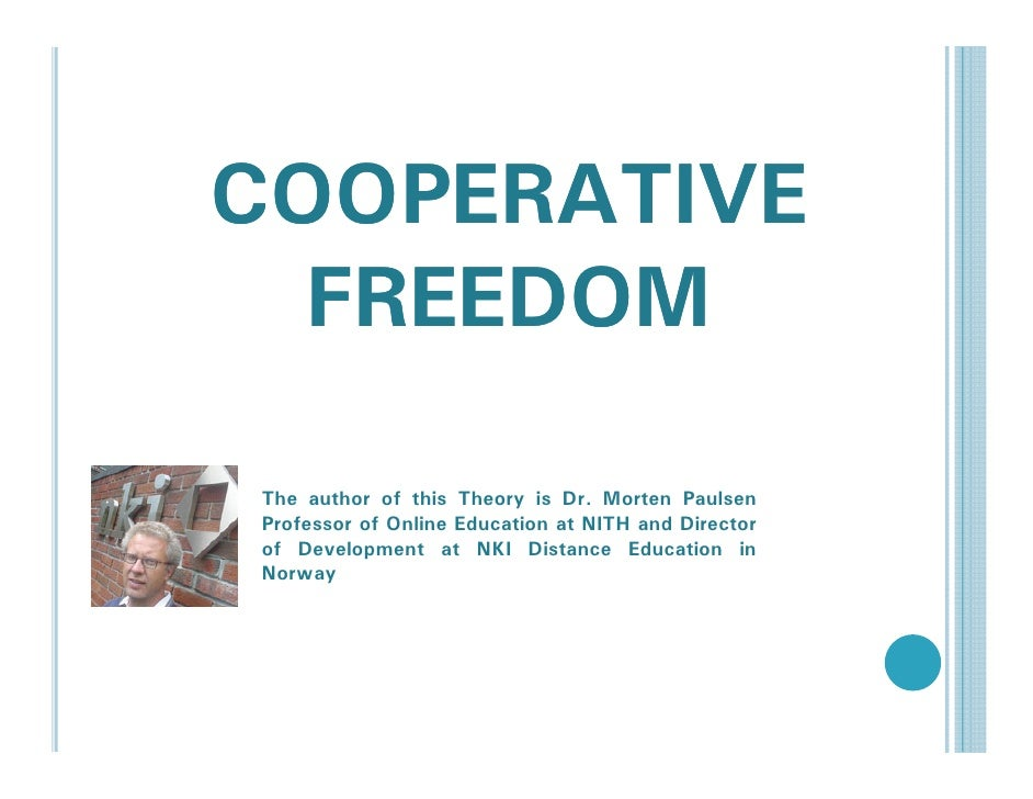 COOPERATIVE   FREEDOM  The author of this Theory is Dr. Morten Paulsen Professor of Online Education at NITH and Director ...