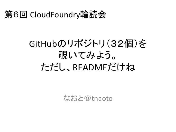 第6回 CloudFoundry輪読会    GitHubのリポジトリ(32個)を          覗いてみよう。       ただし、READMEだけね          なおと@tnaoto