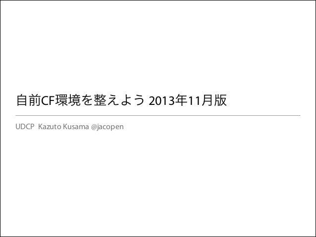 自前CF環境を整えよう 2013年11月版 UDCP Kazuto Kusama @jacopen