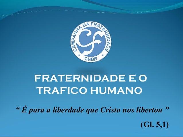 """"""" É para a liberdade que Cristo nos libertou """" (Gl. 5,1) FRATERNIDADE E O TRAFICO HUMANO"""