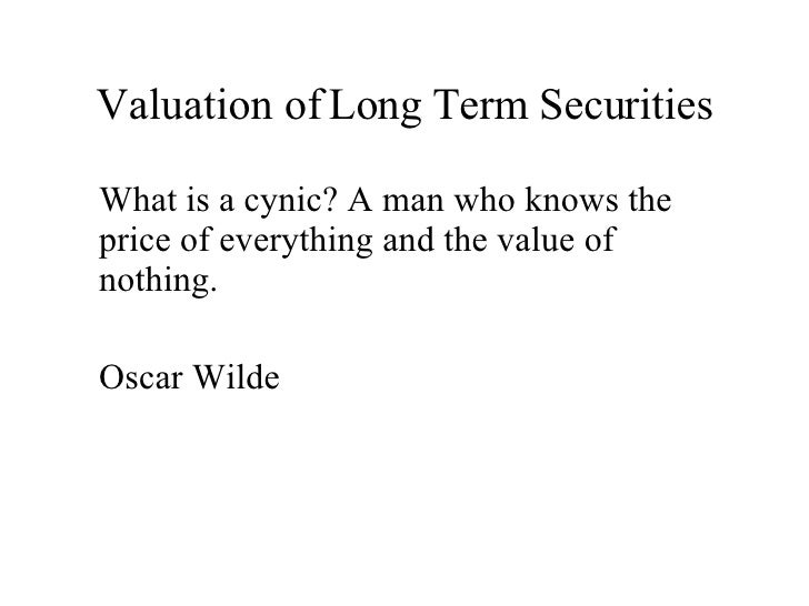 Valuation of Long Term Securities <ul><li>What is a cynic? A man who knows the price of everything and the value of nothin...