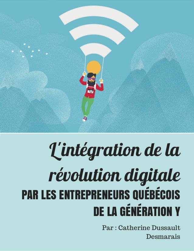 L'intégration de la révolution digitale PAR LES ENTREPRENEURS QUÉBÉCOIS DE LA GÉNÉRATION Y Par : Catherine Dussault Desmar...