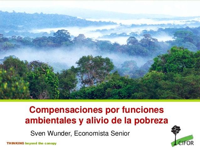 THINKING beyond the canopy Compensaciones por funciones ambientales y alivio de la pobreza Sven Wunder, Economista Senior