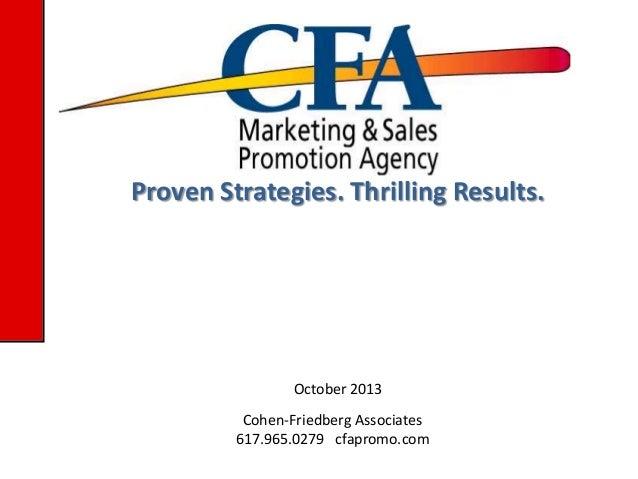 Proven Strategies. Thrilling Results.  October 2013 Cohen-Friedberg Associates 617.965.0279 cfapromo.com