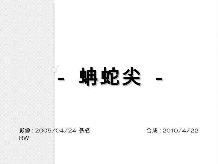 -  蚺蛇尖  - <ul><li>影像 : 2005/04/24  佚名  合成 : 2010/4/22 RW  </li></ul>